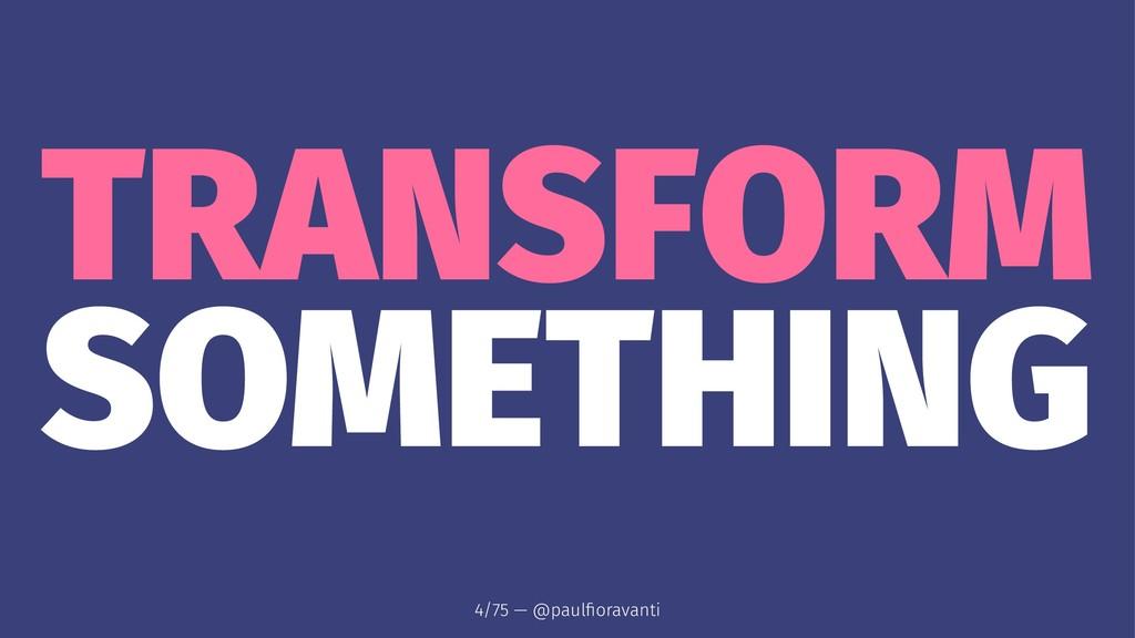 TRANSFORM SOMETHING 4/75 — @paulfioravanti