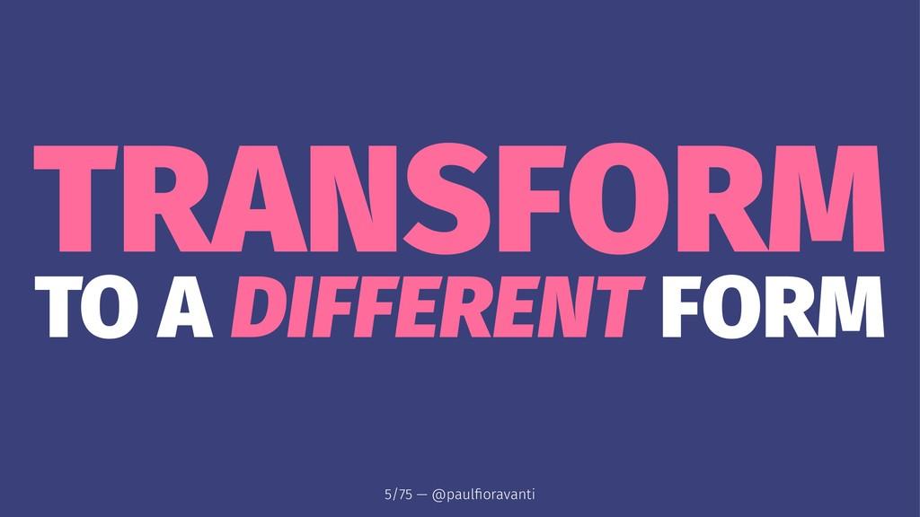 TRANSFORM TO A DIFFERENT FORM 5/75 — @paulfiorav...