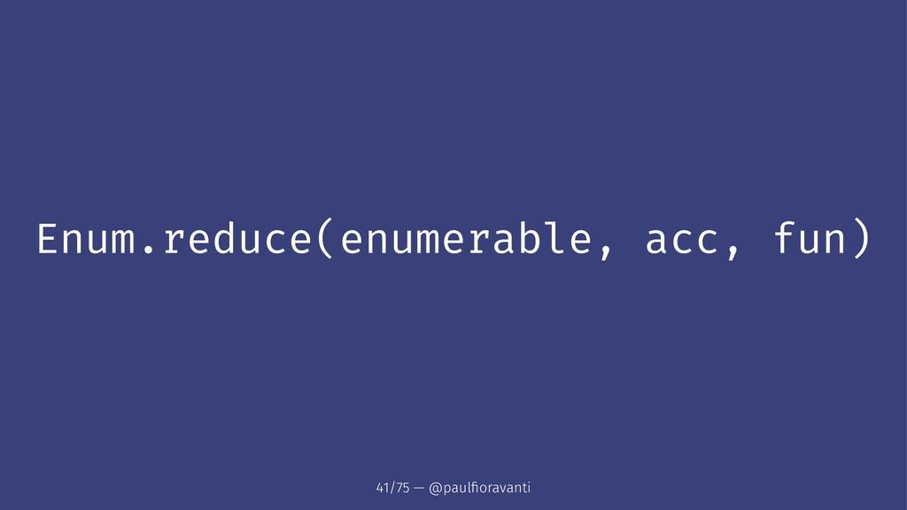 Enum.reduce(enumerable, acc, fun) 41/75 — @paul...