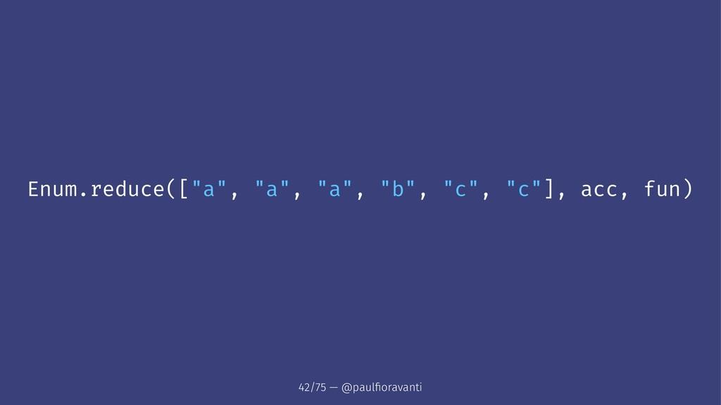 """Enum.reduce([""""a"""", """"a"""", """"a"""", """"b"""", """"c"""", """"c""""], acc..."""