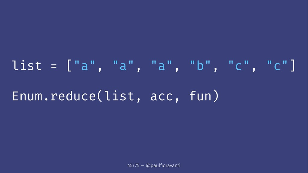"""list = [""""a"""", """"a"""", """"a"""", """"b"""", """"c"""", """"c""""] Enum.redu..."""