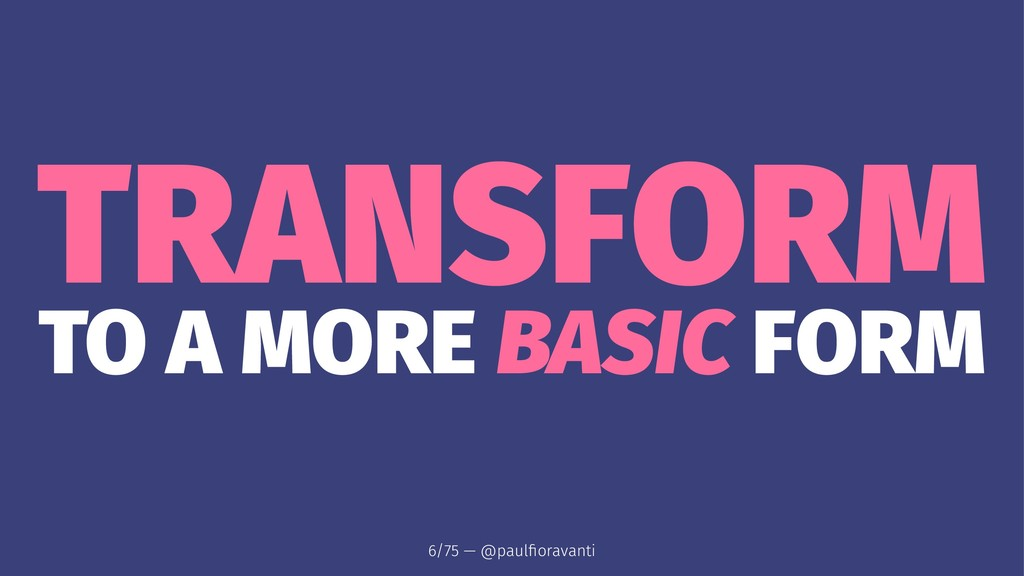 TRANSFORM TO A MORE BASIC FORM 6/75 — @paulfiora...