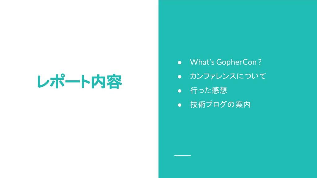 レポート内容 ● What's GopherCon ? ● カンファレンスについて ● 行った...