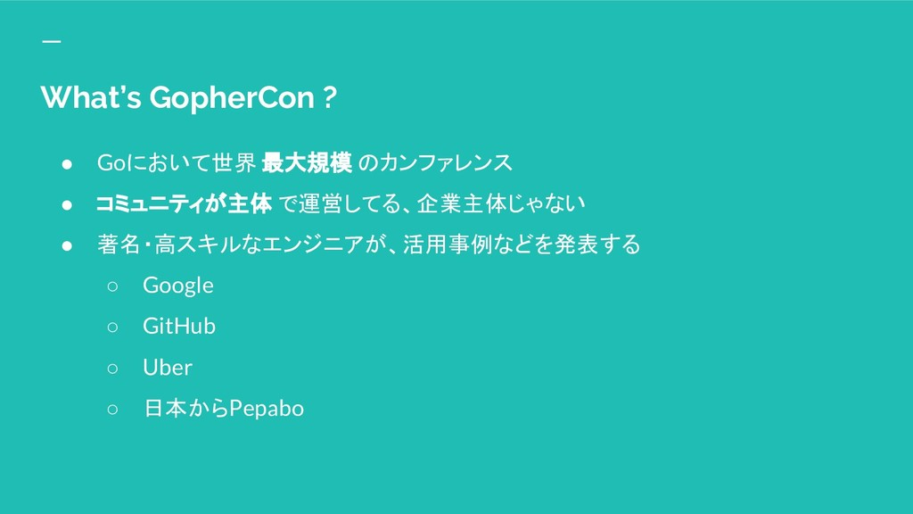 What's GopherCon ? ● Goにおいて世界 最大規模 のカンファレンス ● コ...