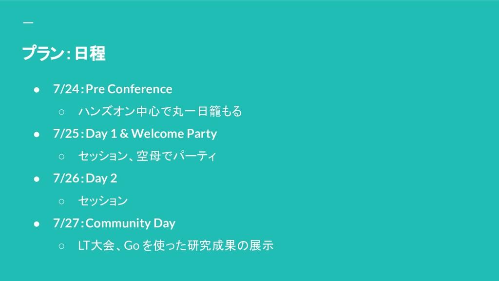 プラン:日程 ● 7/24:Pre Conference ○ ハンズオン中心で丸一日籠もる ●...