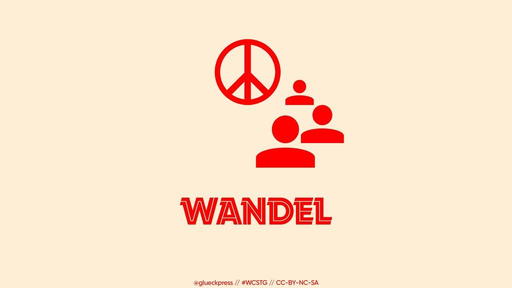 @glueckpress // #WCSTG // CC-BY-NC-SA WANDEL