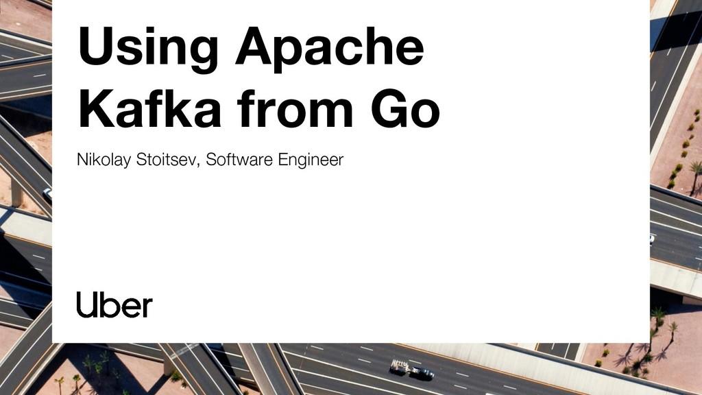 Using Apache Kafka from Go Nikolay Stoitsev, So...