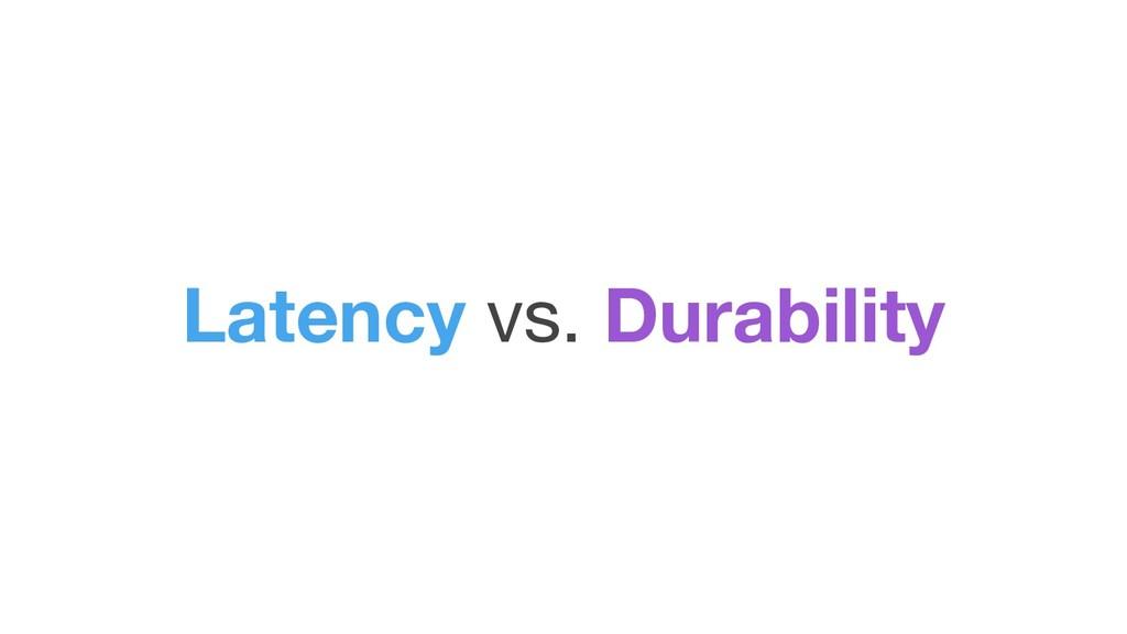 Latency vs. Durability