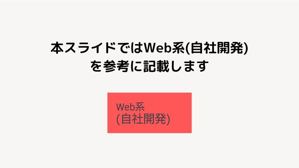 本スライドではWeb系(自社開発) を参考に記載します Web ( ⾃ 開発)