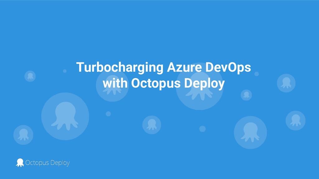 Turbocharging Azure DevOps with Octopus Deploy