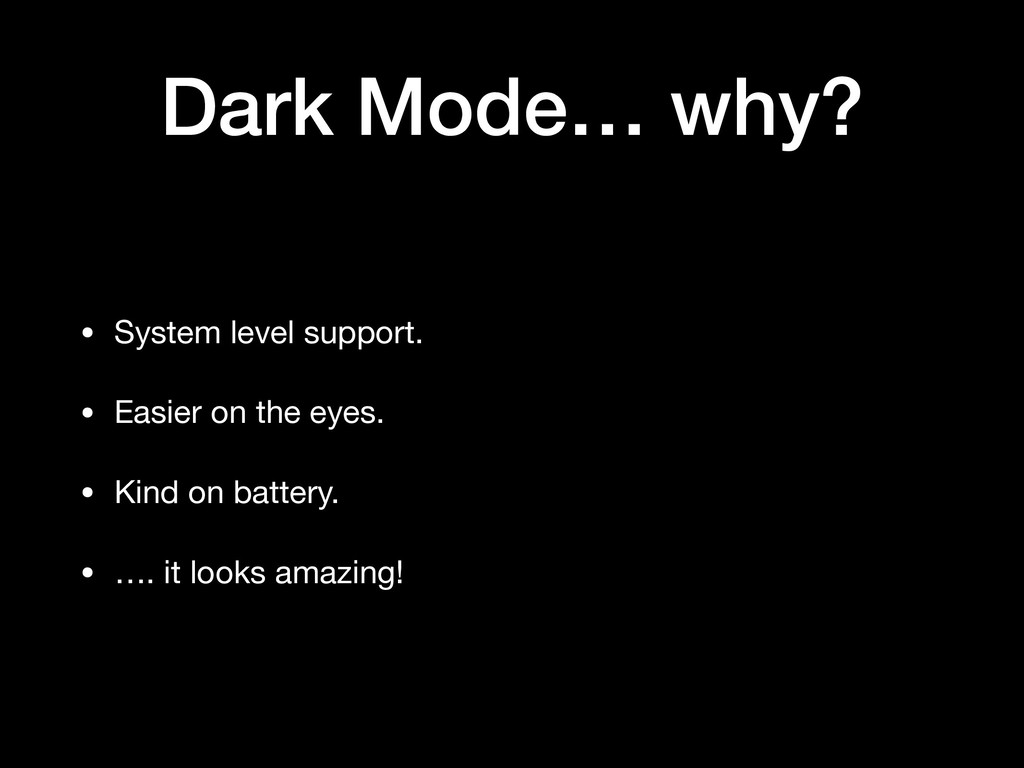 Dark Mode… why? • System level support.  • Easi...