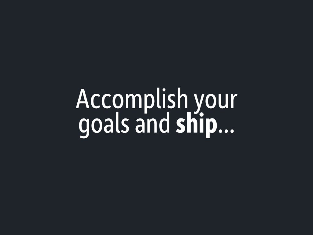 Accomplish your goals and ship...
