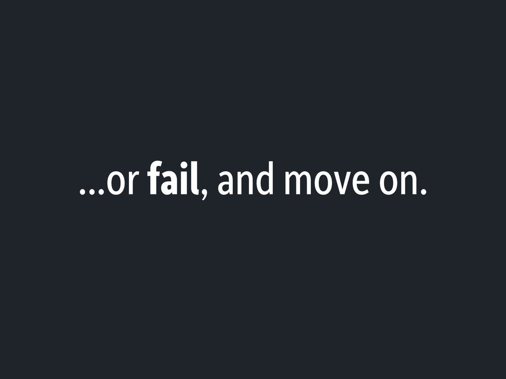 ...or fail, and move on.