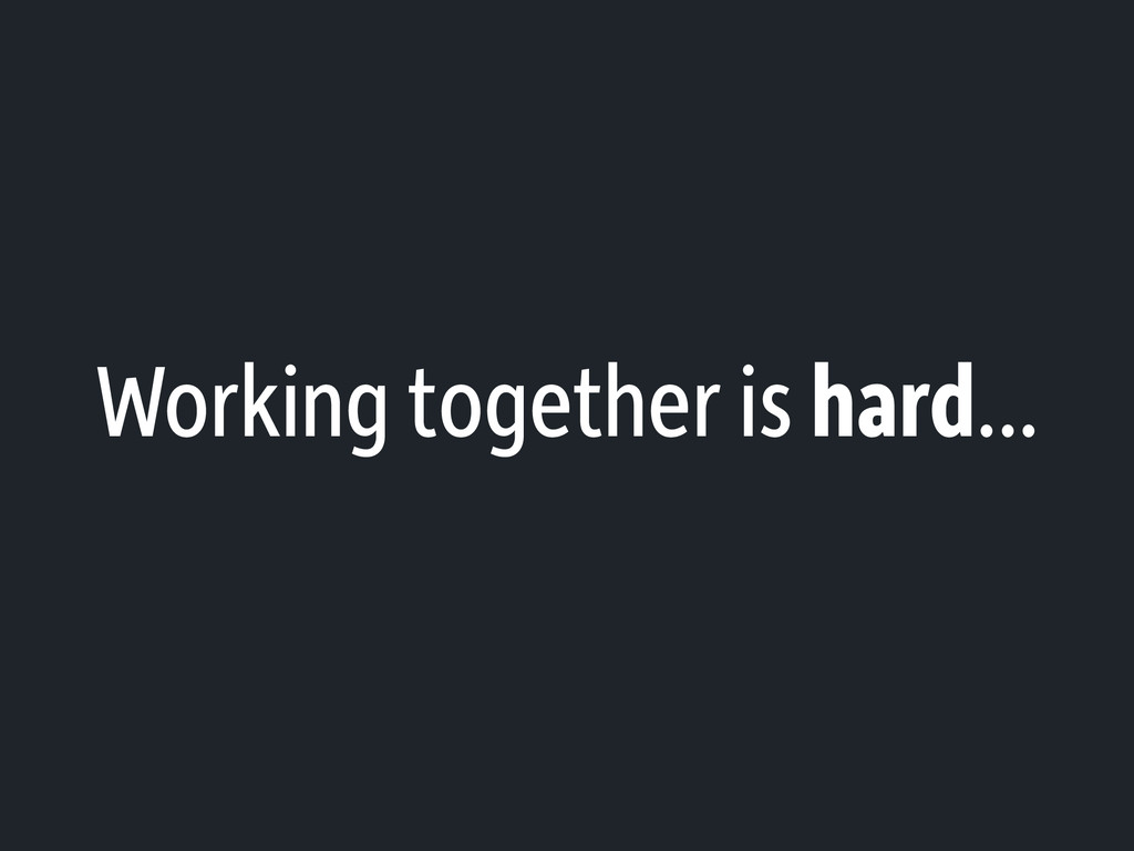Working together is hard...