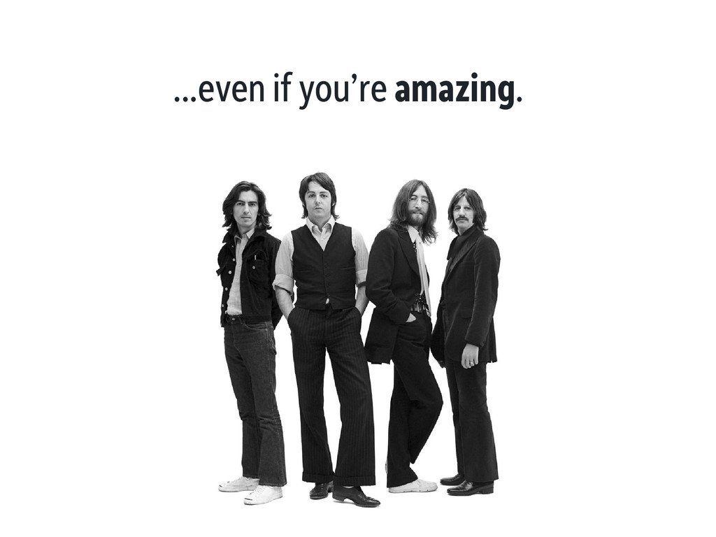 ...even if you're amazing.