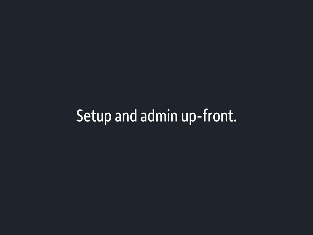 Setup and admin up-front.