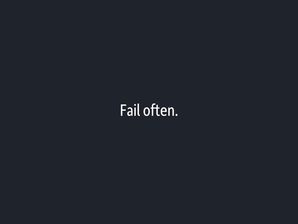 Fail often.