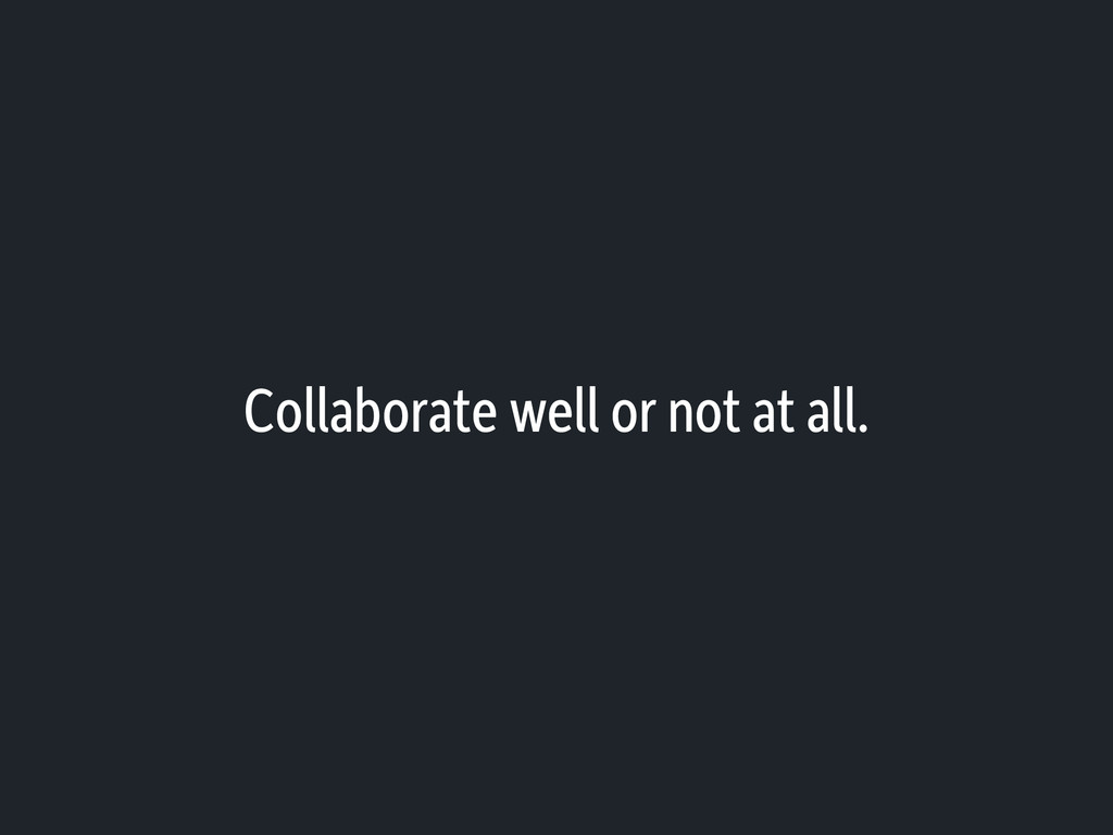Collaborate well or not at all.