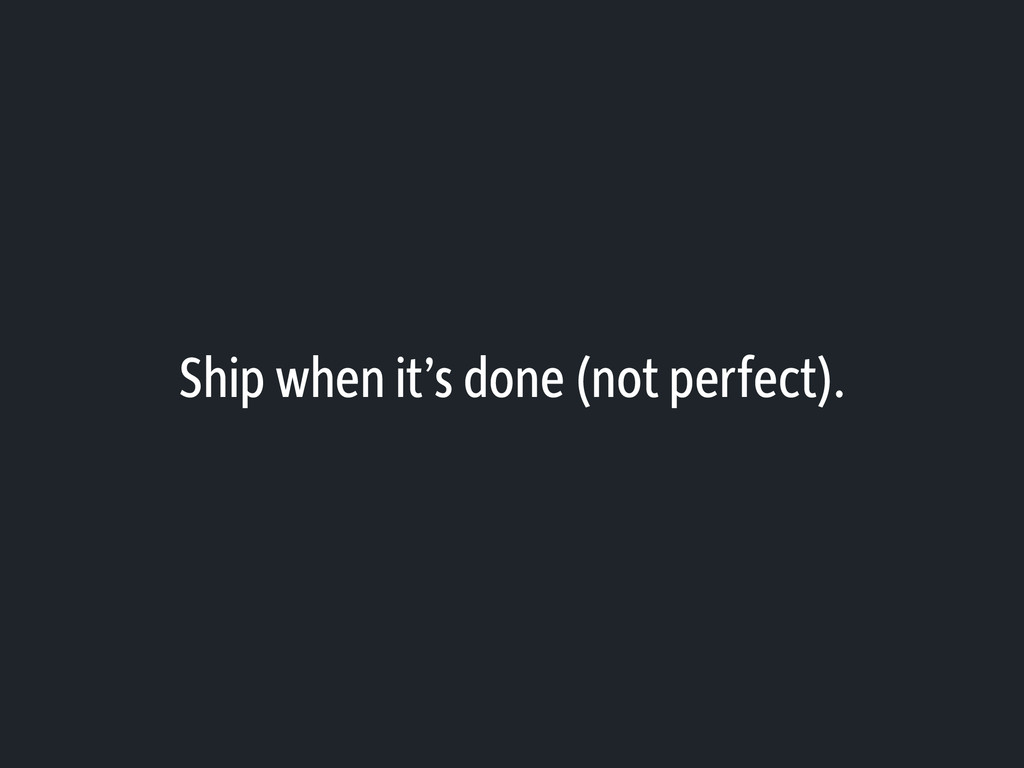 Ship when it's done (not perfect).