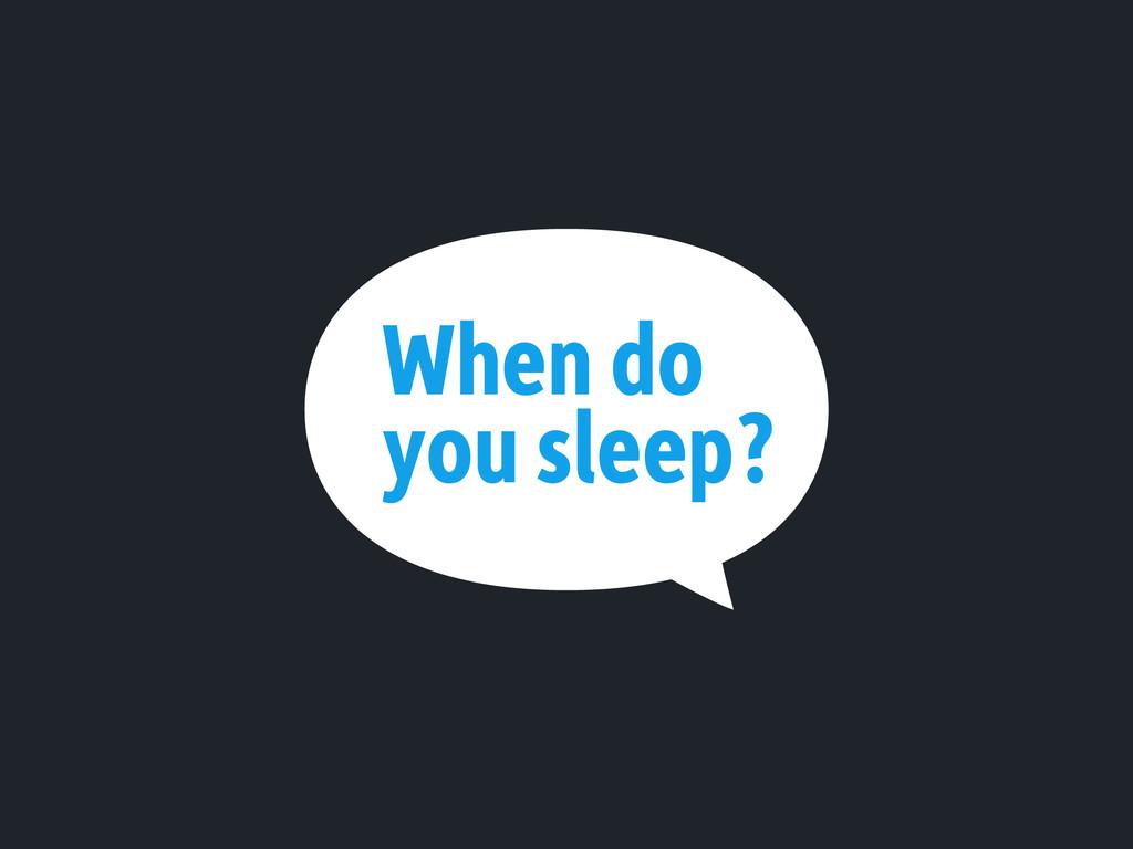When do you sleep?