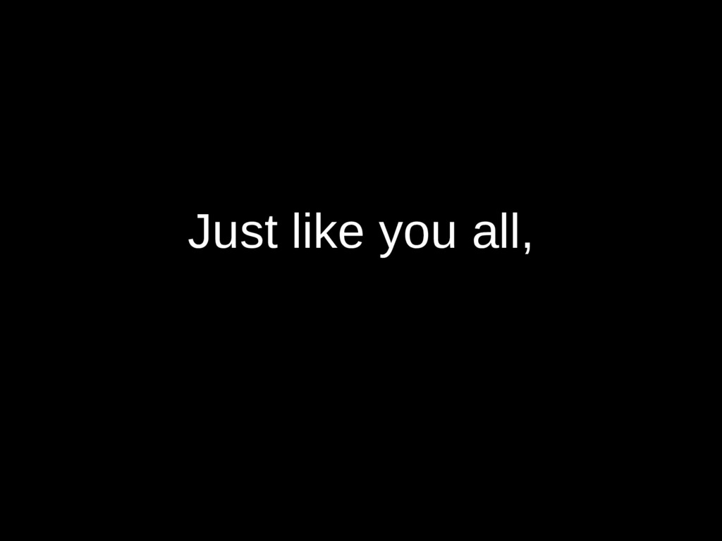 Just like you all,