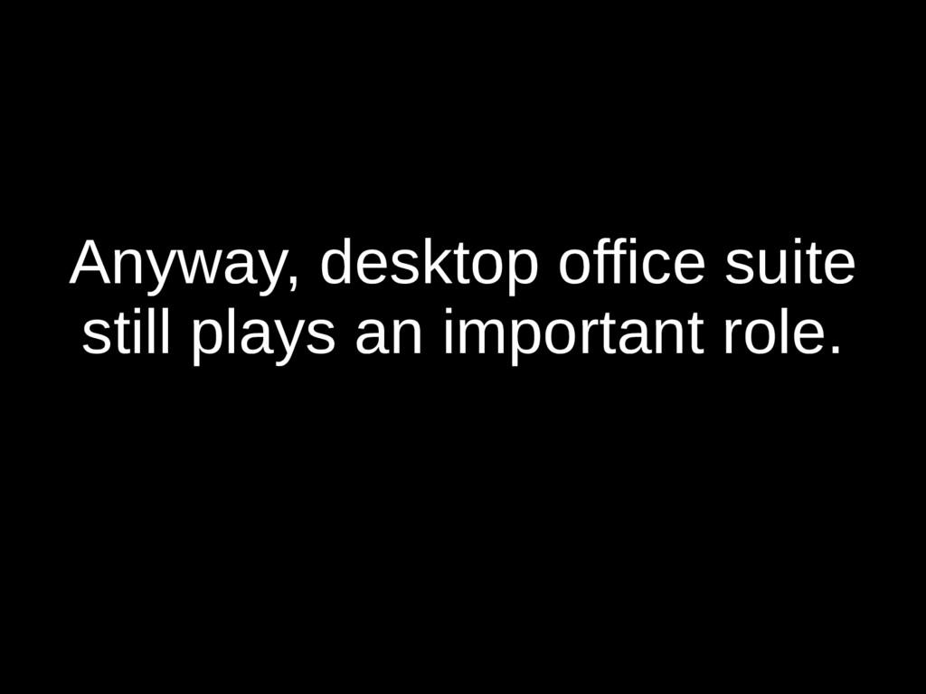 Anyway, desktop office suite still plays an imp...