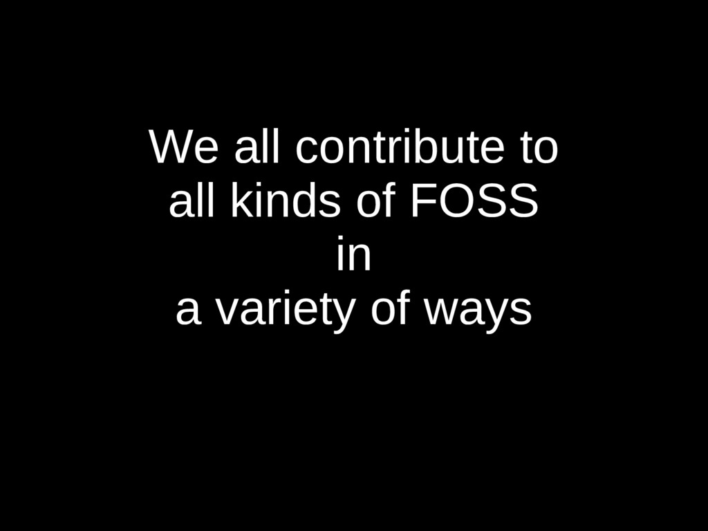 We all contribute to all kinds of FOSS in a var...