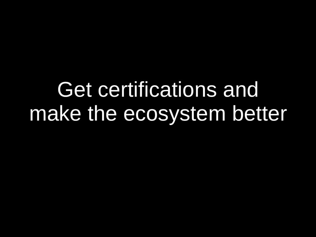 Get certifications and make the ecosystem better