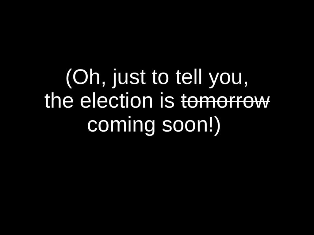 (Oh, just to tell you, the election is tomorrow...