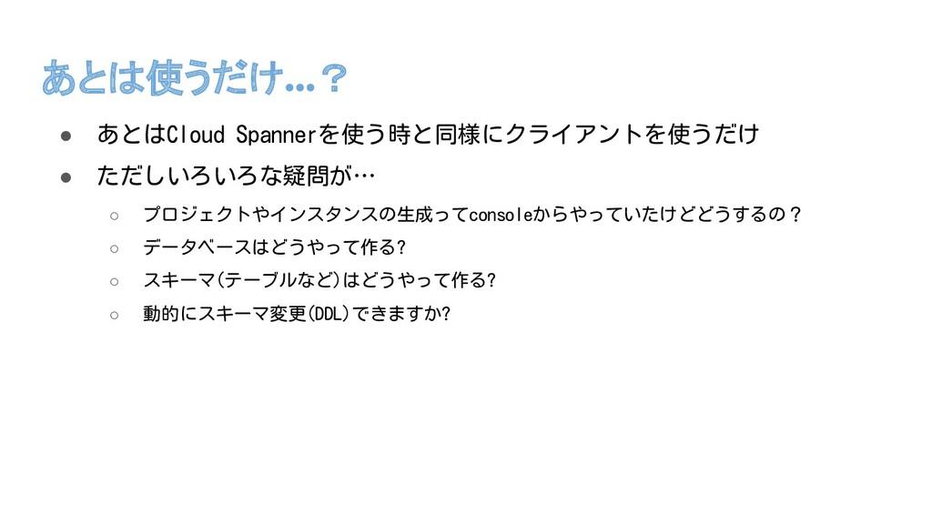 あとは使うだけ…? ● あとはCloud Spannerを使う時と同様にクライアントを使うだけ...
