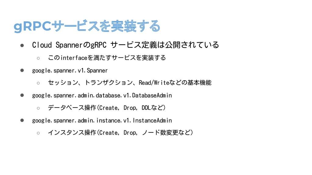 gRPCサービスを実装する ● Cloud SpannerのgRPC サービス定義は公開されて...