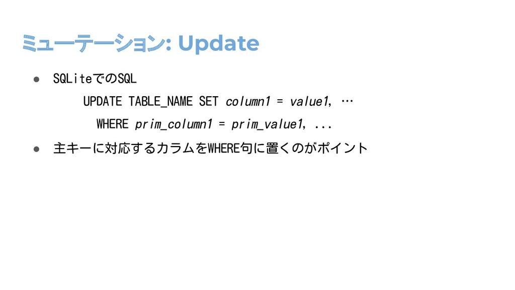 ミューテーション: Update ● SQLiteでのSQL ● 主キーに対応するカラムをWH...