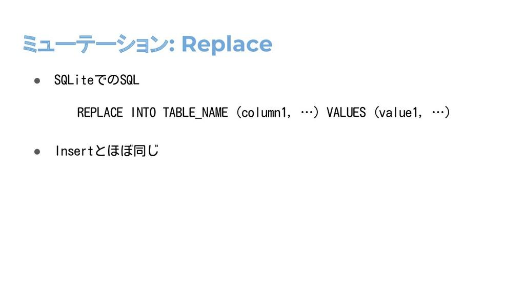 ミューテーション: Replace ● SQLiteでのSQL ● Insertとほぼ同じ R...