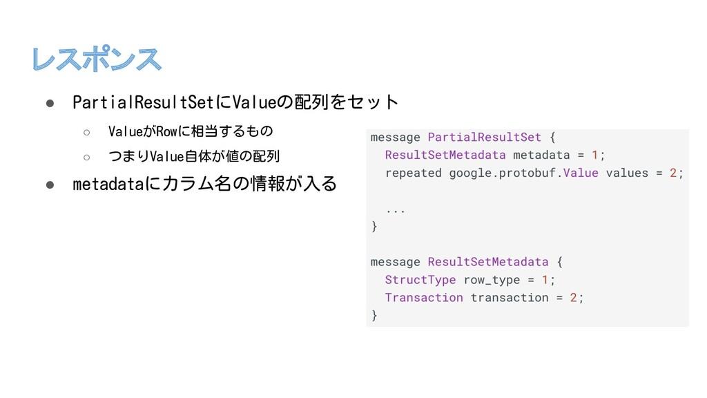 レスポンス ● PartialResultSetにValueの配列をセット ○ ValueがR...