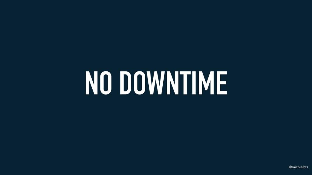 @michieltcs NO DOWNTIME