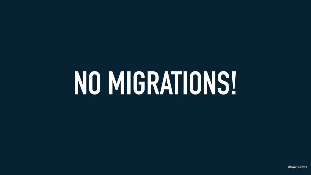 @michieltcs NO MIGRATIONS!