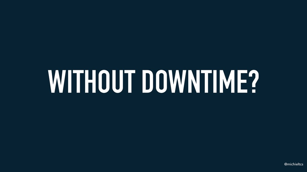 @michieltcs WITHOUT DOWNTIME?