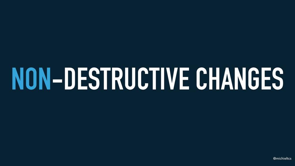 @michieltcs NON-DESTRUCTIVE CHANGES