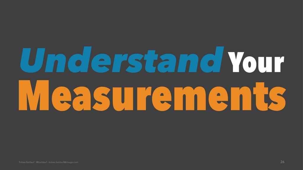 Understand Your Measurements Tobias Baldauf - @...