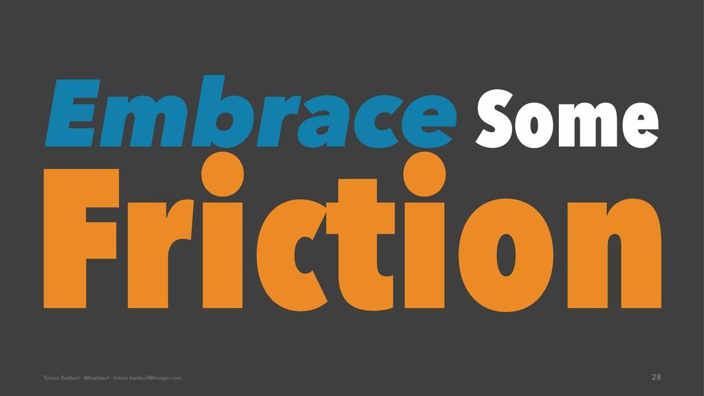 Embrace Some Friction Tobias Baldauf - @tbaldau...