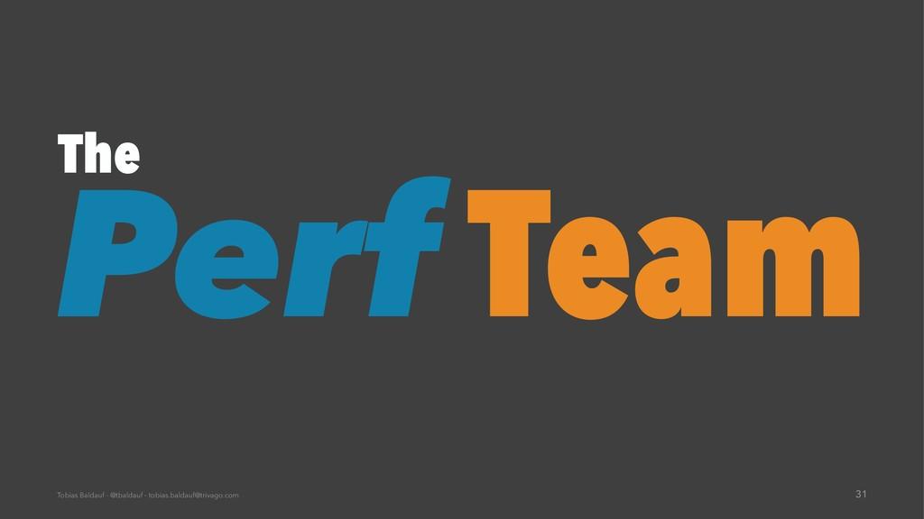 The Perf Team Tobias Baldauf - @tbaldauf - tobi...
