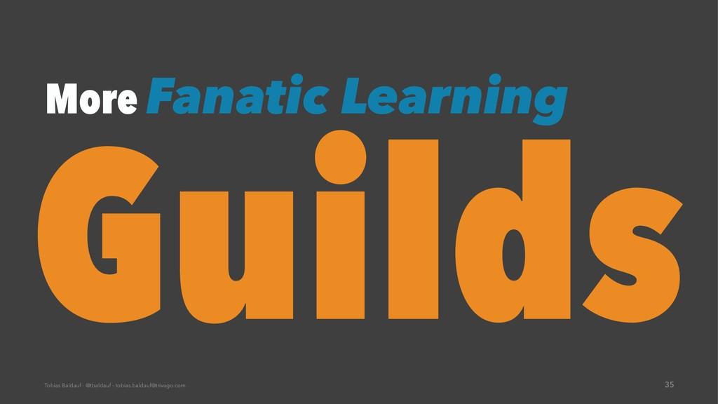 More Fanatic Learning Guilds Tobias Baldauf - @...