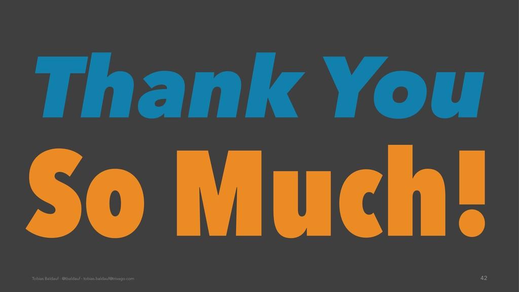 Thank You So Much! Tobias Baldauf - @tbaldauf -...