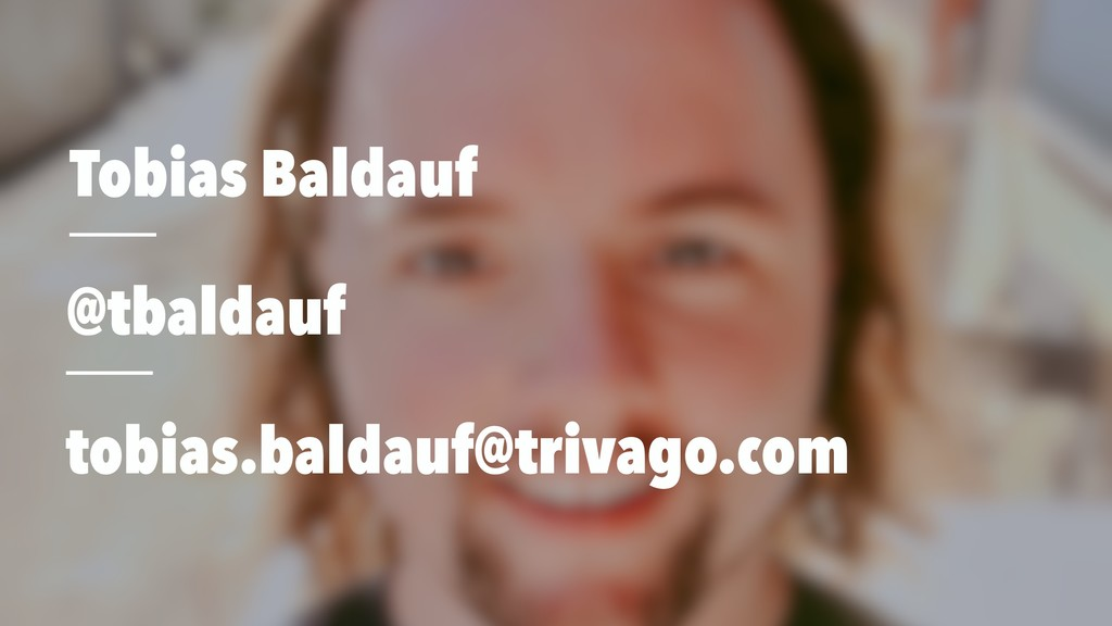Tobias Baldauf @tbaldauf tobias.baldauf@trivago...