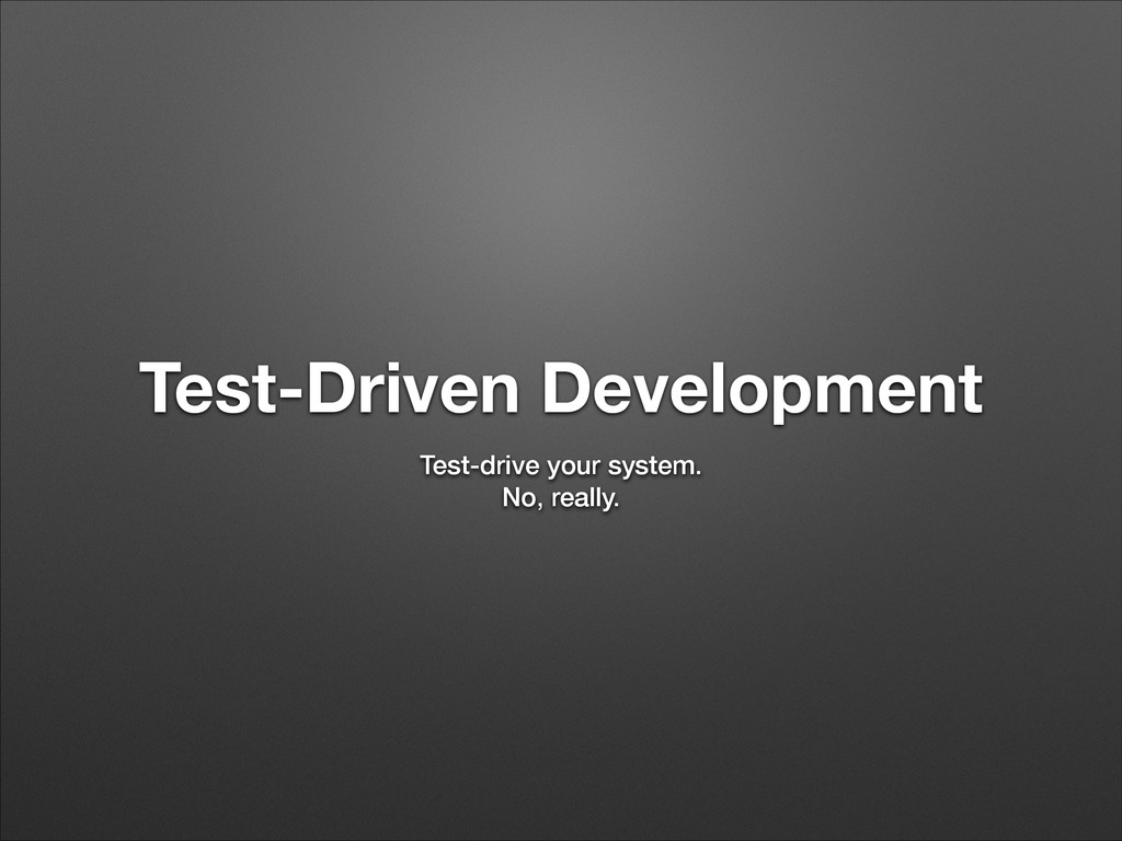 Test-Driven Development Test-drive your system....