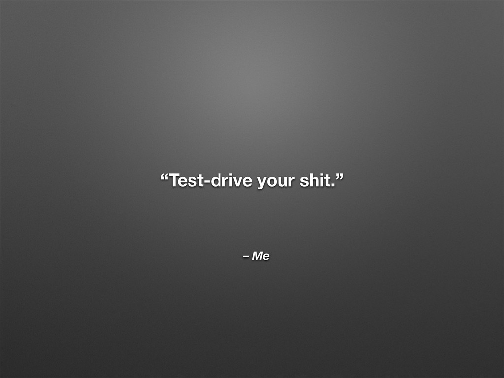"""– Me """"Test-drive your shit."""""""