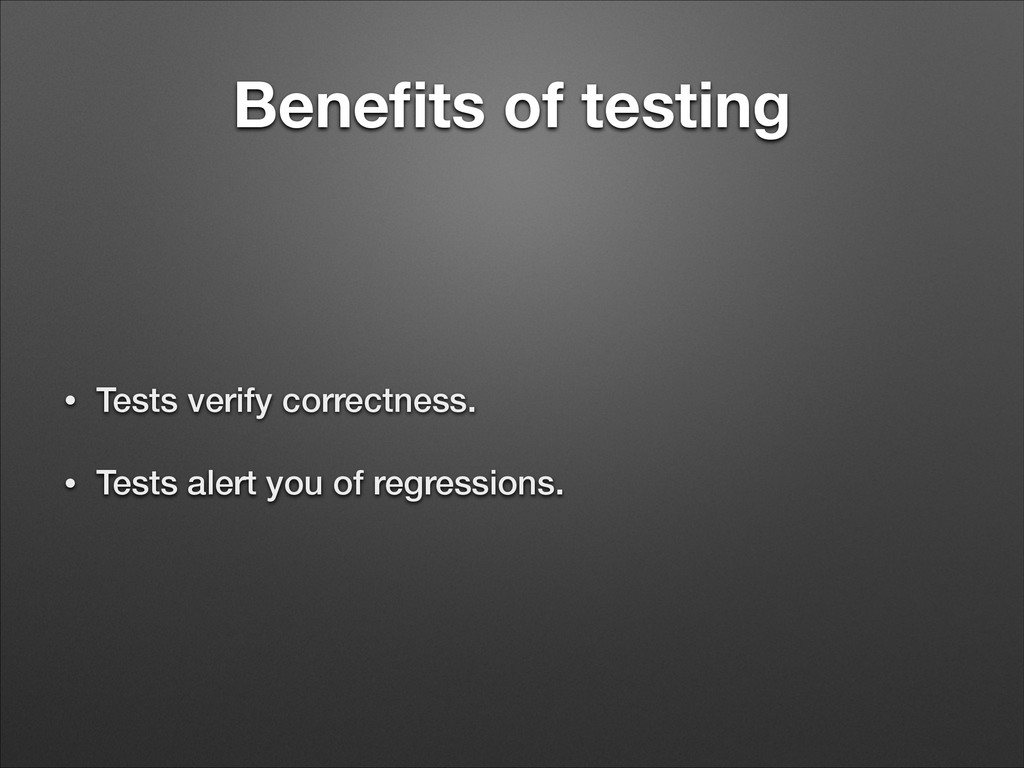 Benefits of testing • Tests verify correctness. ...