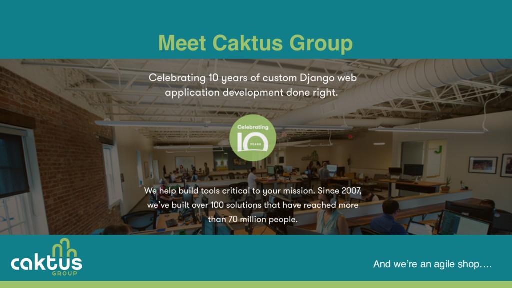 Meet Caktus Group And we're an agile shop….