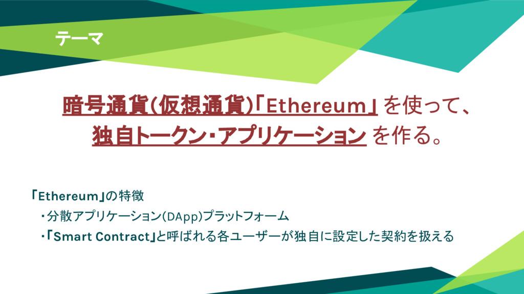 テーマ 「Ethereum」の特徴  ・分散アプリケーション(DApp)プラットフォーム  ・...