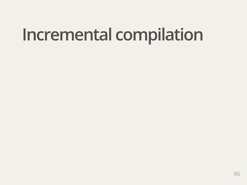 Incremental compilation 86
